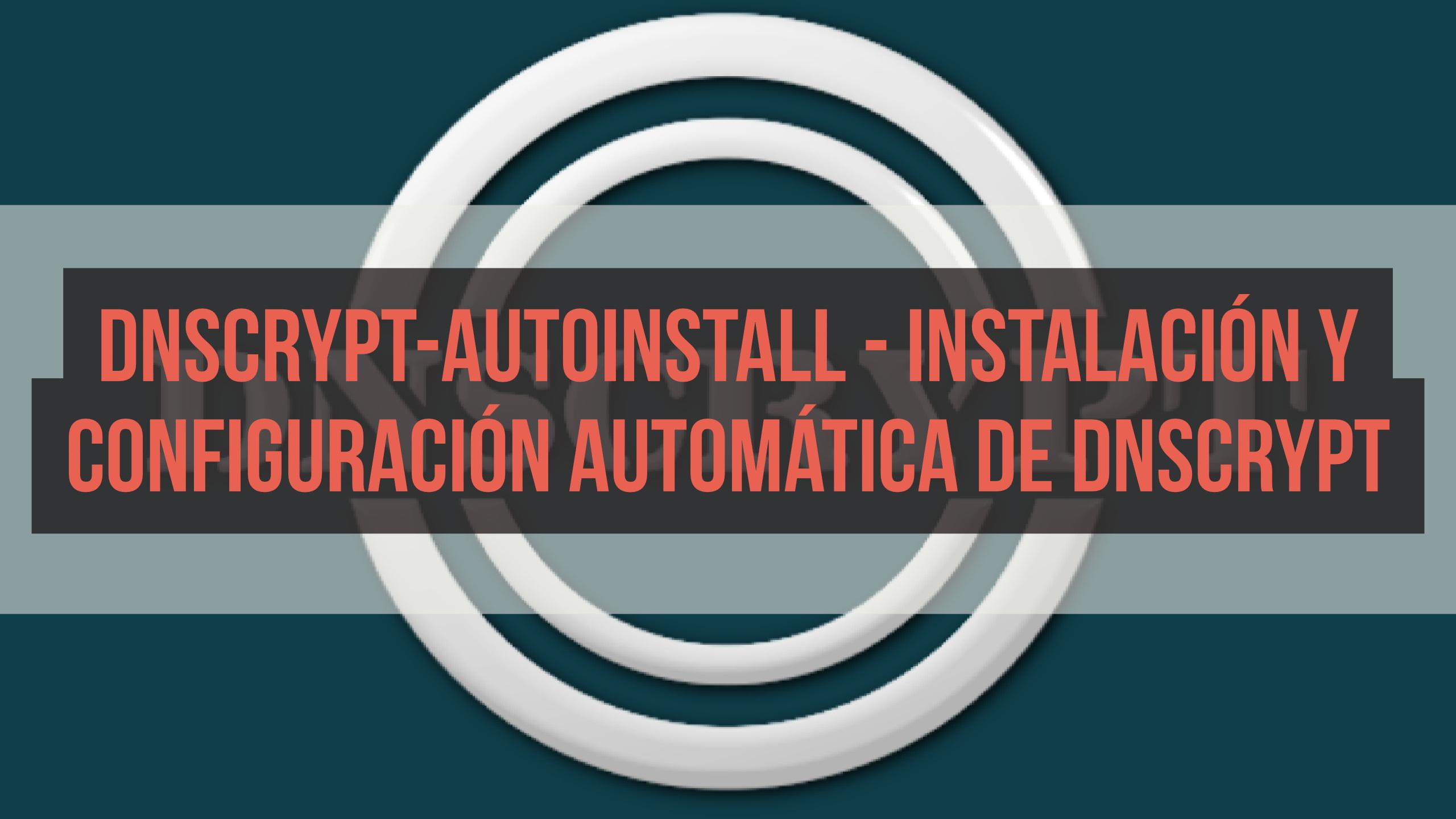 dnscrypt-autoinstall – Instalación y configuración automática de DNSCrypt