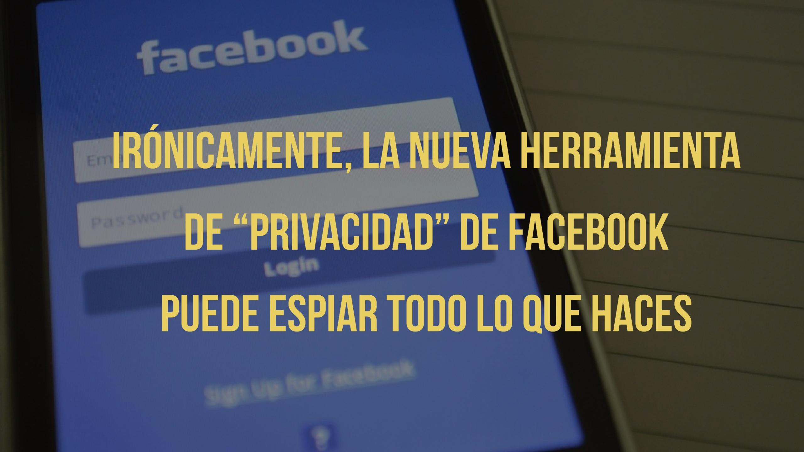 """Irónicamente, la nueva herramienta de """"privacidad"""" de Facebook puede espiar todo lo que haces"""